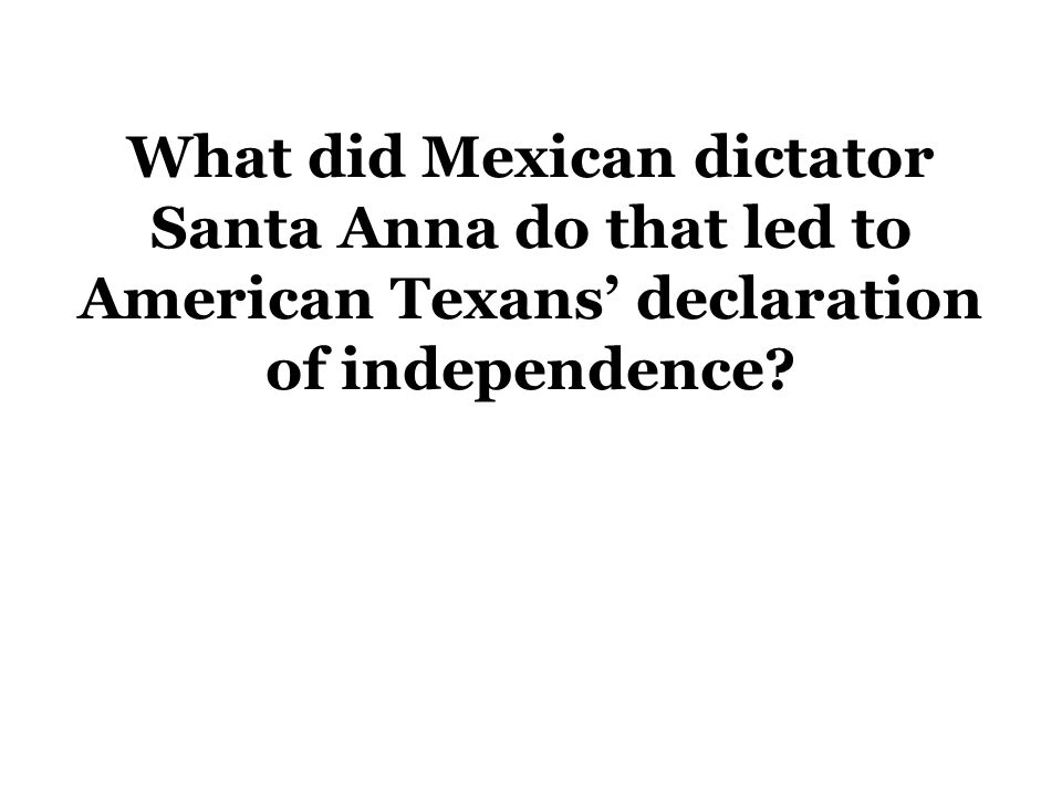 What did Mexican dictator Santa Anna do that led to American Texans' declaration of independence?