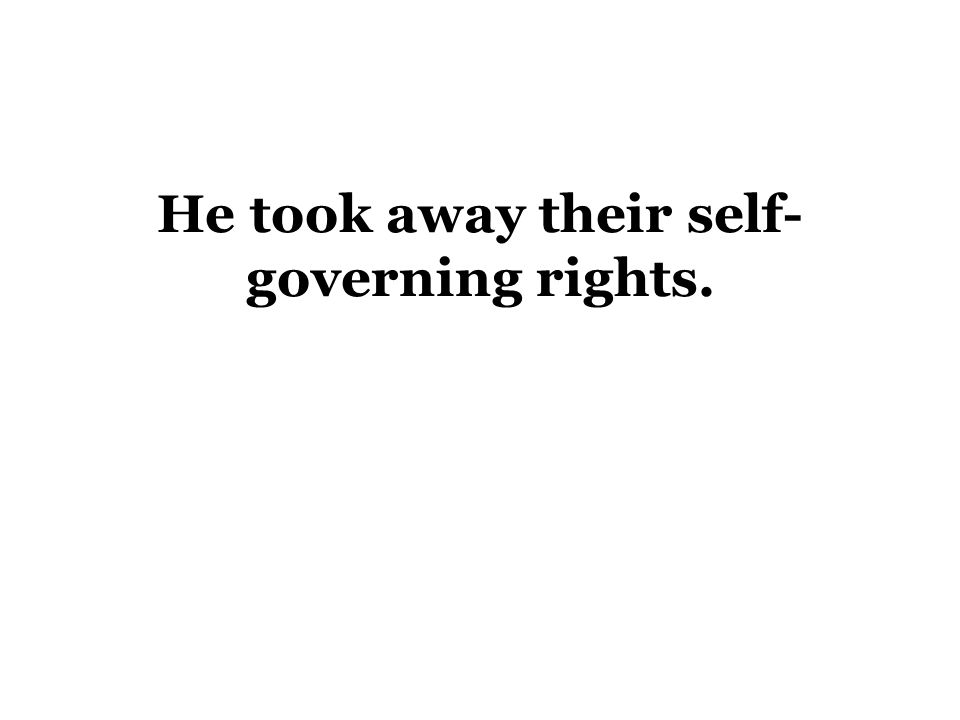 He took away their self- governing rights.