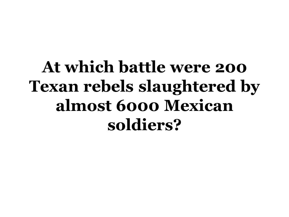 At which battle were 200 Texan rebels slaughtered by almost 6000 Mexican soldiers?