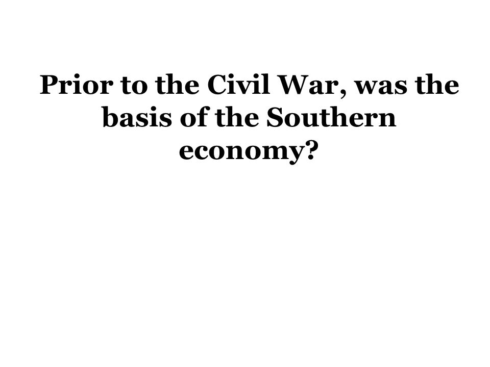 Prior to the Civil War, was the basis of the Southern economy?