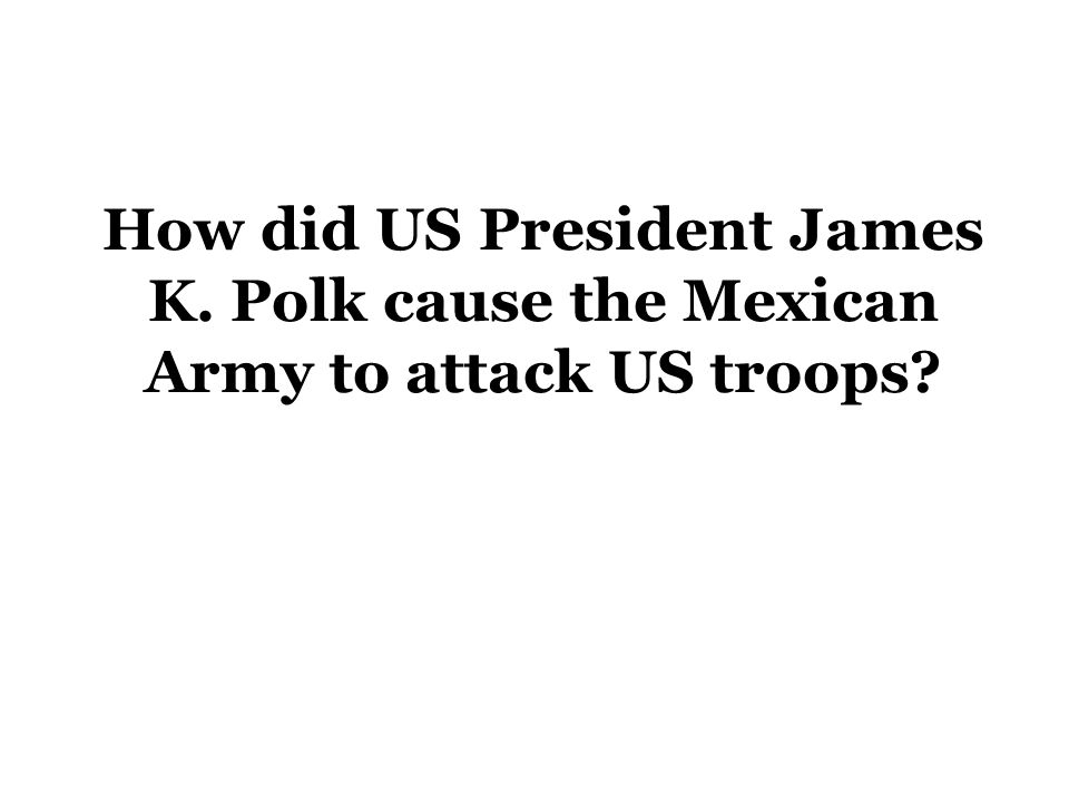 How did US President James K. Polk cause the Mexican Army to attack US troops?