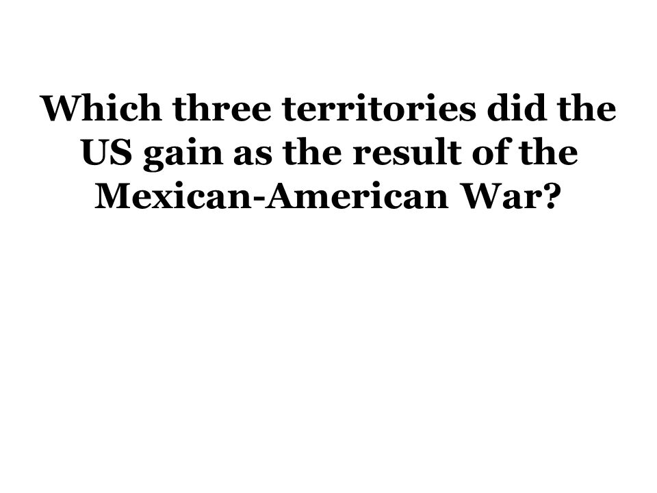 Which three territories did the US gain as the result of the Mexican-American War?