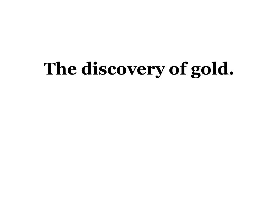 The discovery of gold.