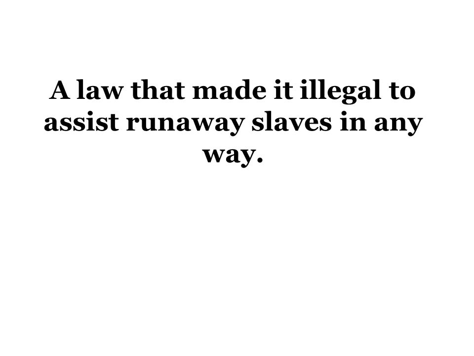 A law that made it illegal to assist runaway slaves in any way.
