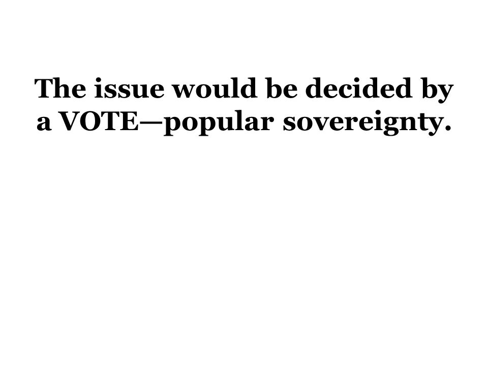The issue would be decided by a VOTE—popular sovereignty.