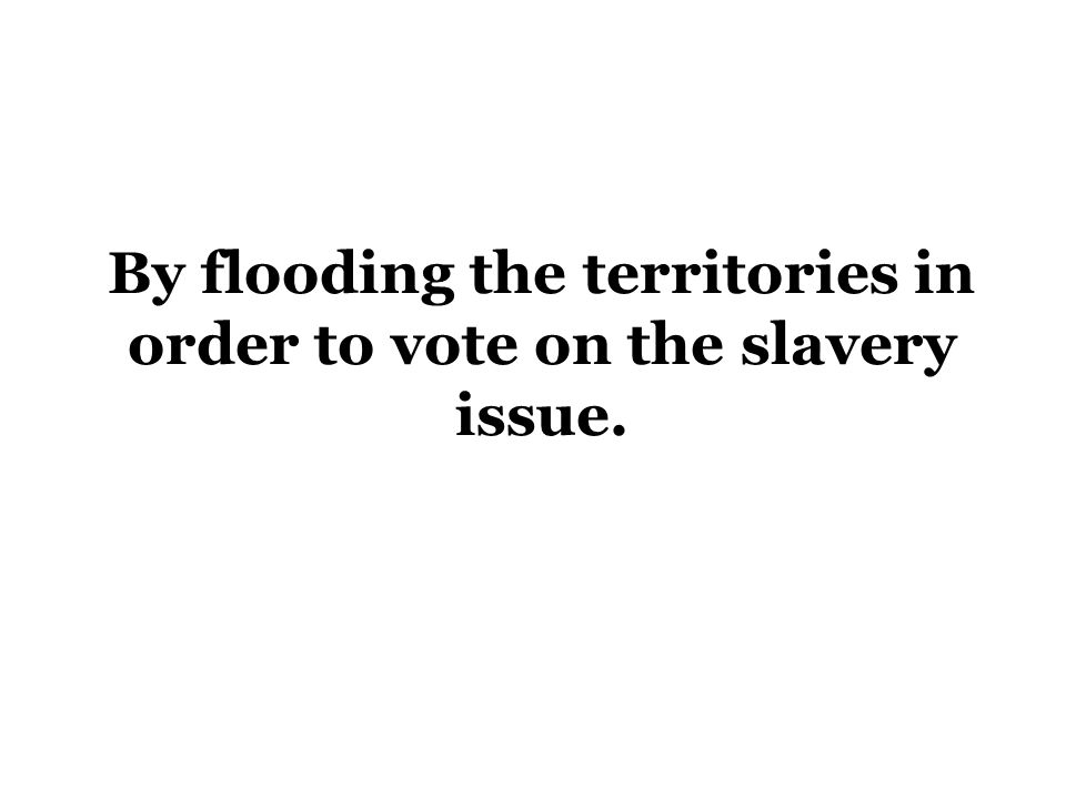 By flooding the territories in order to vote on the slavery issue.