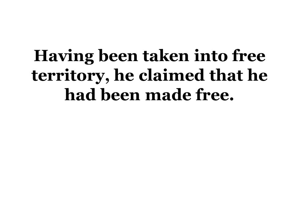 Having been taken into free territory, he claimed that he had been made free.