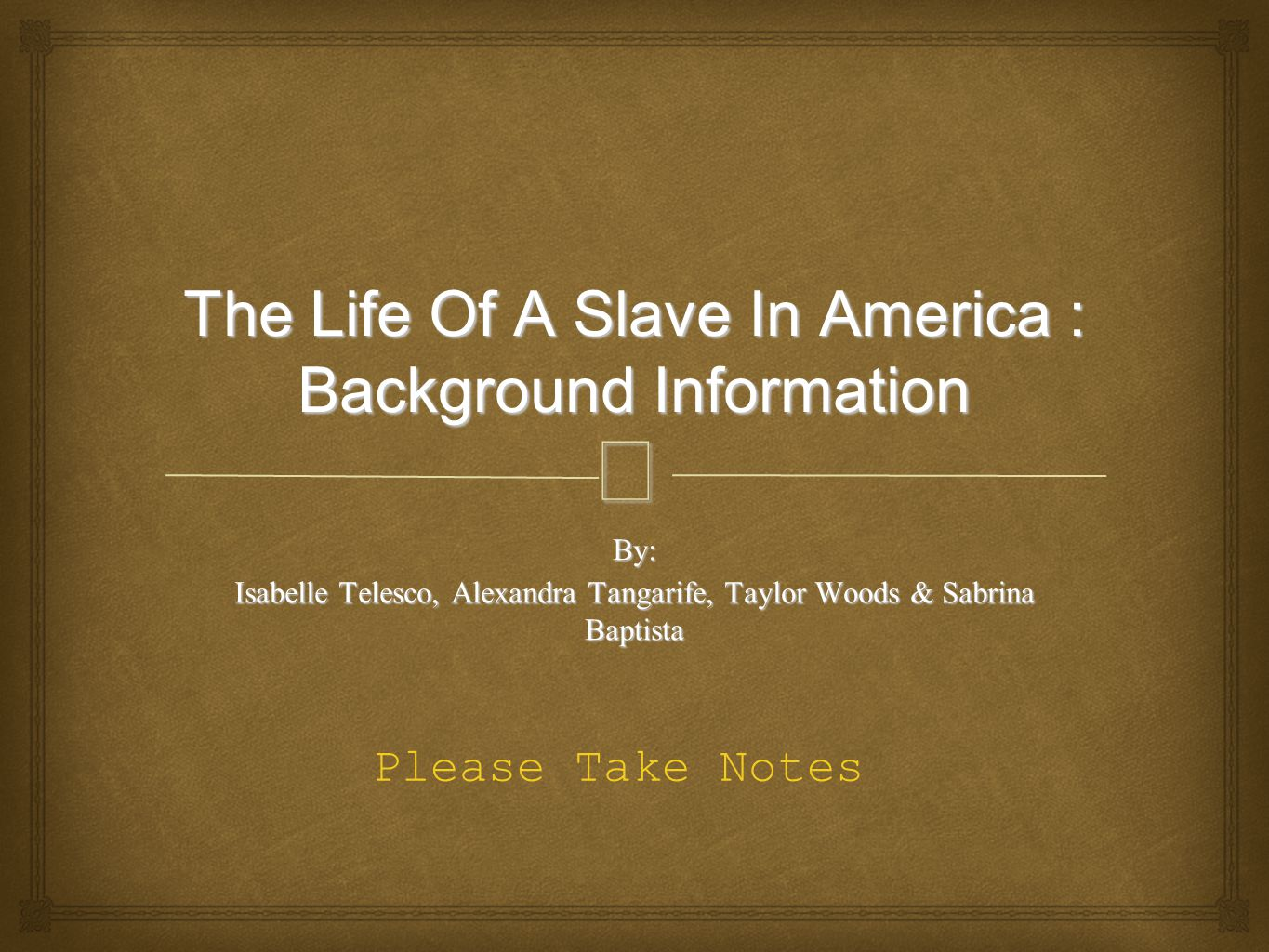 – The Life Of A Slave In America : Background Information By: Isabelle Telesco, Alexandra Tangarife, Taylor Woods & Sabrina Baptista Please Take Notes