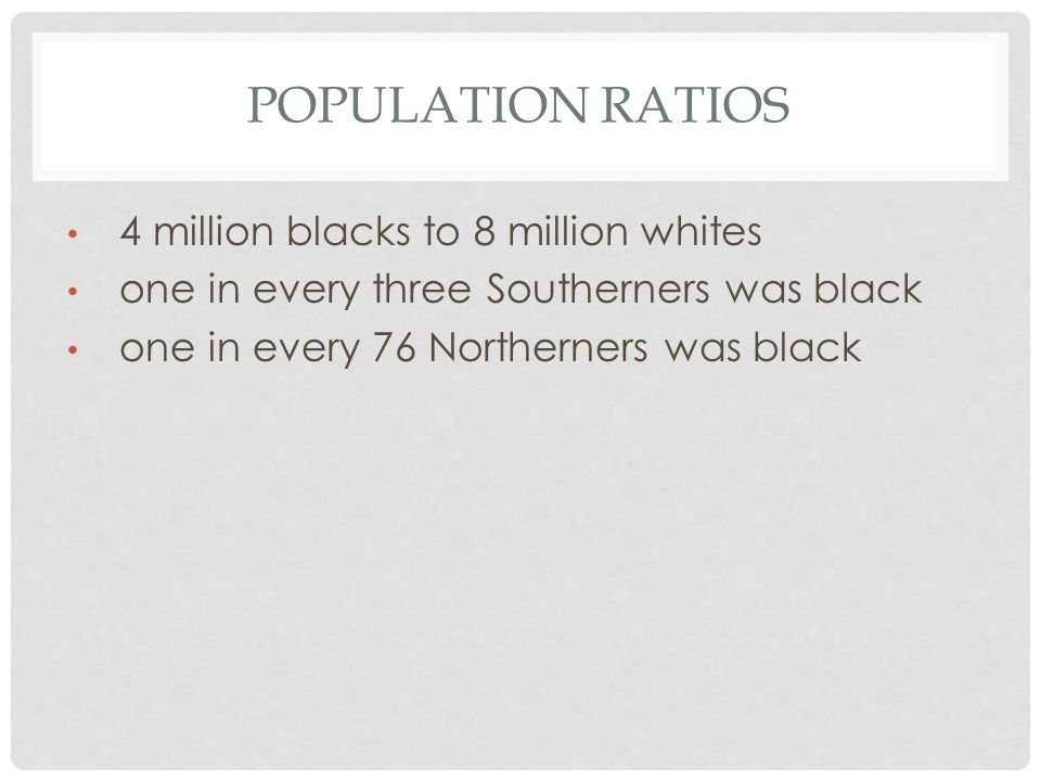 POPULATION RATIOS 4 million blacks to 8 million whites one in every three Southerners was black one in every 76 Northerners was black