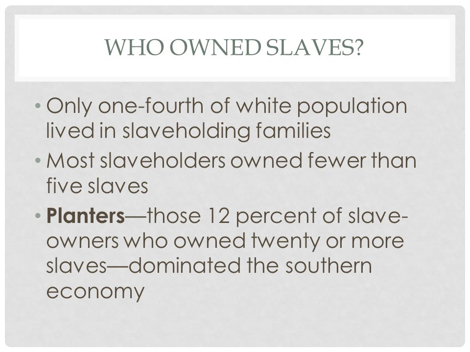 WHO OWNED SLAVES? Only one-fourth of white population lived in slaveholding families Most slaveholders owned fewer than five slaves Planters —those 12