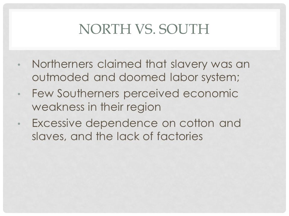 NORTH VS. SOUTH Northerners claimed that slavery was an outmoded and doomed labor system; Few Southerners perceived economic weakness in their region