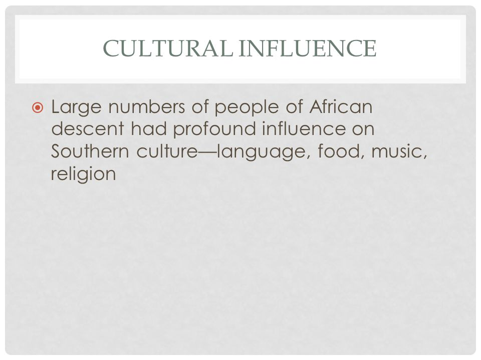 CULTURAL INFLUENCE  Large numbers of people of African descent had profound influence on Southern culture—language, food, music, religion