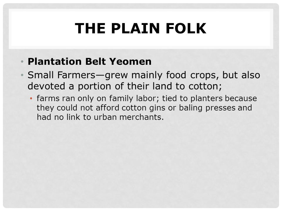 THE PLAIN FOLK Plantation Belt Yeomen Small Farmers—grew mainly food crops, but also devoted a portion of their land to cotton; farms ran only on fami