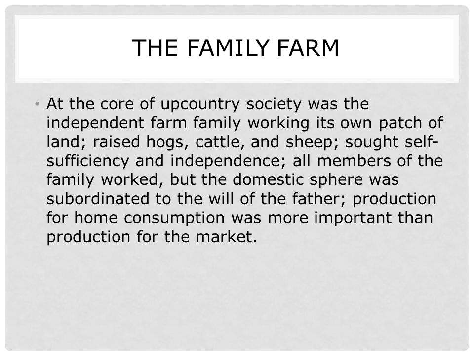 THE FAMILY FARM At the core of upcountry society was the independent farm family working its own patch of land; raised hogs, cattle, and sheep; sought