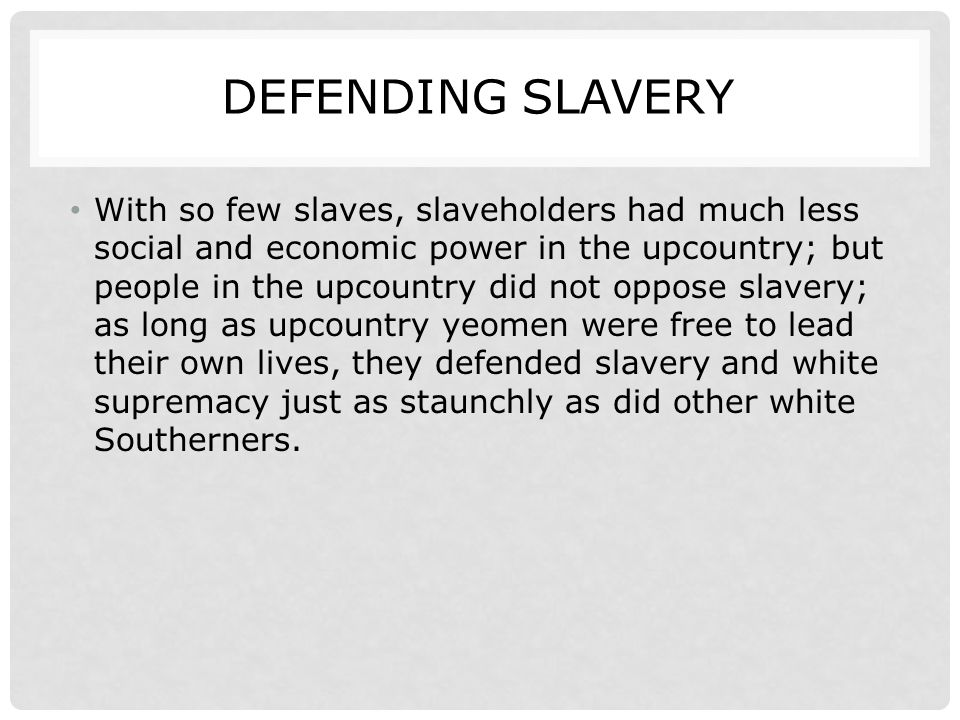 DEFENDING SLAVERY With so few slaves, slaveholders had much less social and economic power in the upcountry; but people in the upcountry did not oppos