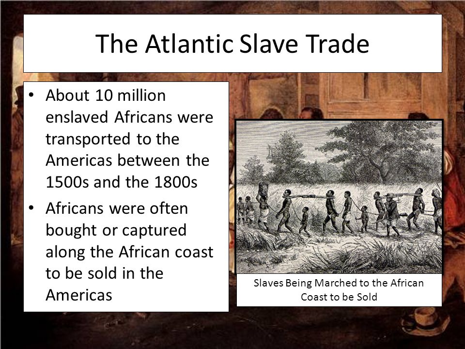 The Atlantic Slave Trade About 10 million enslaved Africans were transported to the Americas between the 1500s and the 1800s Africans were often bough