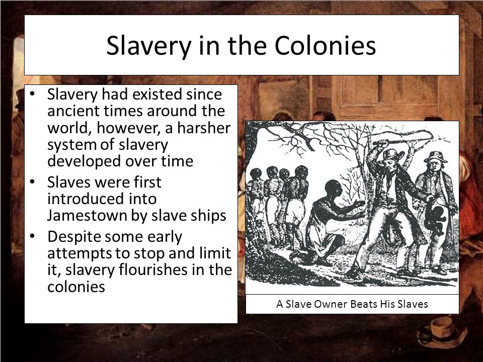 Slavery in the Colonies Slavery had existed since ancient times around the world, however, a harsher system of slavery developed over time Slaves were