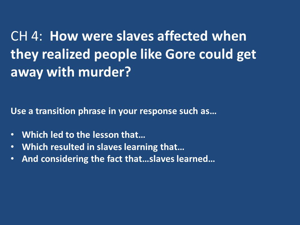 CH 4: How were slaves affected when they realized people like Gore could get away with murder? Use a transition phrase in your response such as… Which