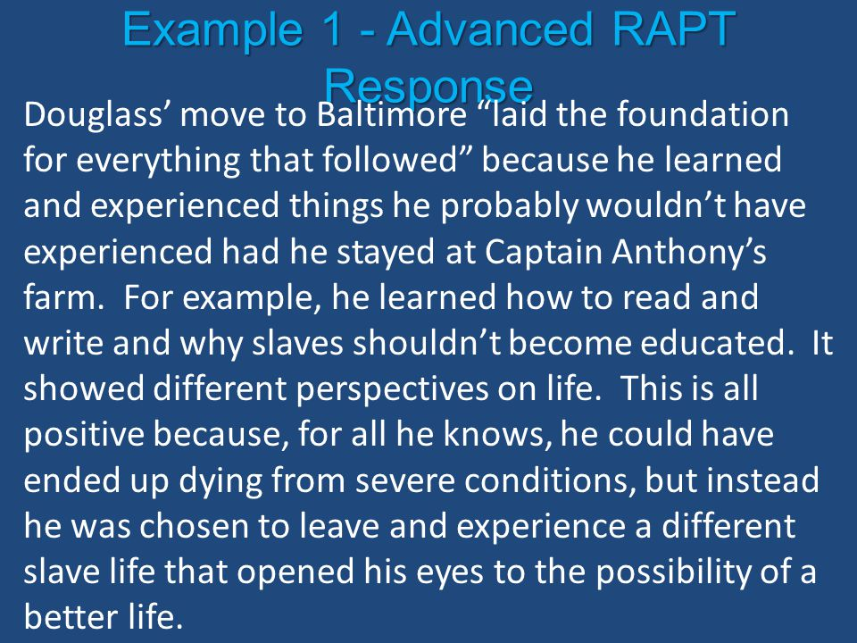 "Example 1 - Advanced RAPT Response Douglass' move to Baltimore ""laid the foundation for everything that followed"" because he learned and experienced t"