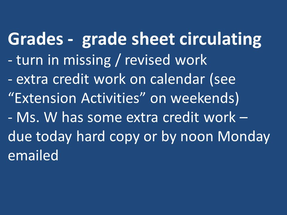 "Grades - grade sheet circulating - turn in missing / revised work - extra credit work on calendar (see ""Extension Activities"" on weekends) - Ms. W has"