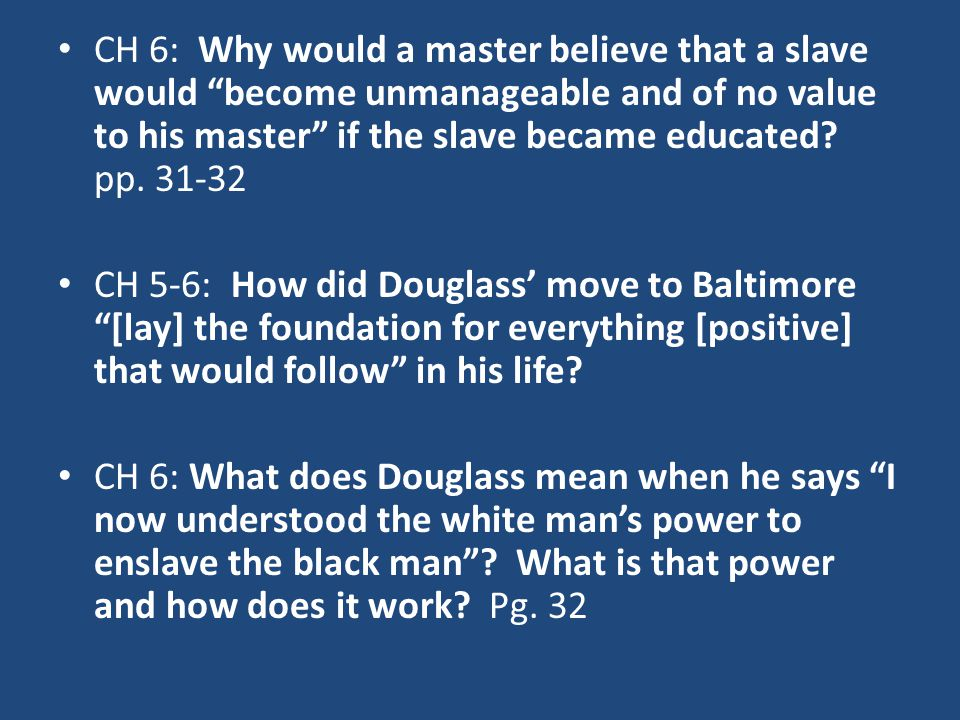 "CH 6: Why would a master believe that a slave would ""become unmanageable and of no value to his master"" if the slave became educated? pp. 31-32 CH 5-6"