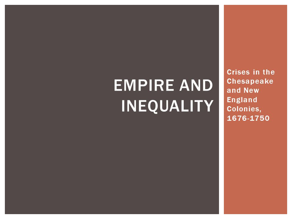 Crises in the Chesapeake and New England Colonies, 1676-1750 EMPIRE AND INEQUALITY