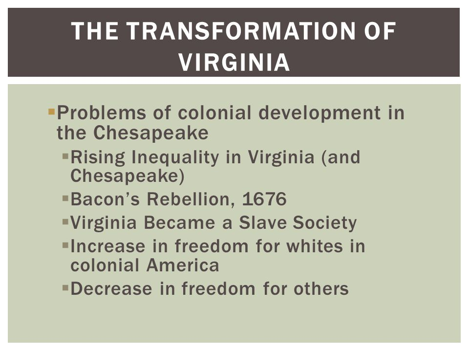 THE TRANSFORMATION OF VIRGINIA  Problems of colonial development in the Chesapeake  Rising Inequality in Virginia (and Chesapeake)  Bacon's Rebellion, 1676  Virginia Became a Slave Society  Increase in freedom for whites in colonial America  Decrease in freedom for others