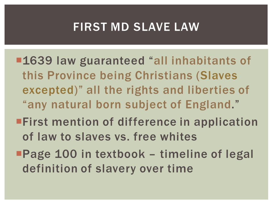  1639 law guaranteed all inhabitants of this Province being Christians (Slaves excepted) all the rights and liberties of any natural born subject of England.  First mention of difference in application of law to slaves vs.
