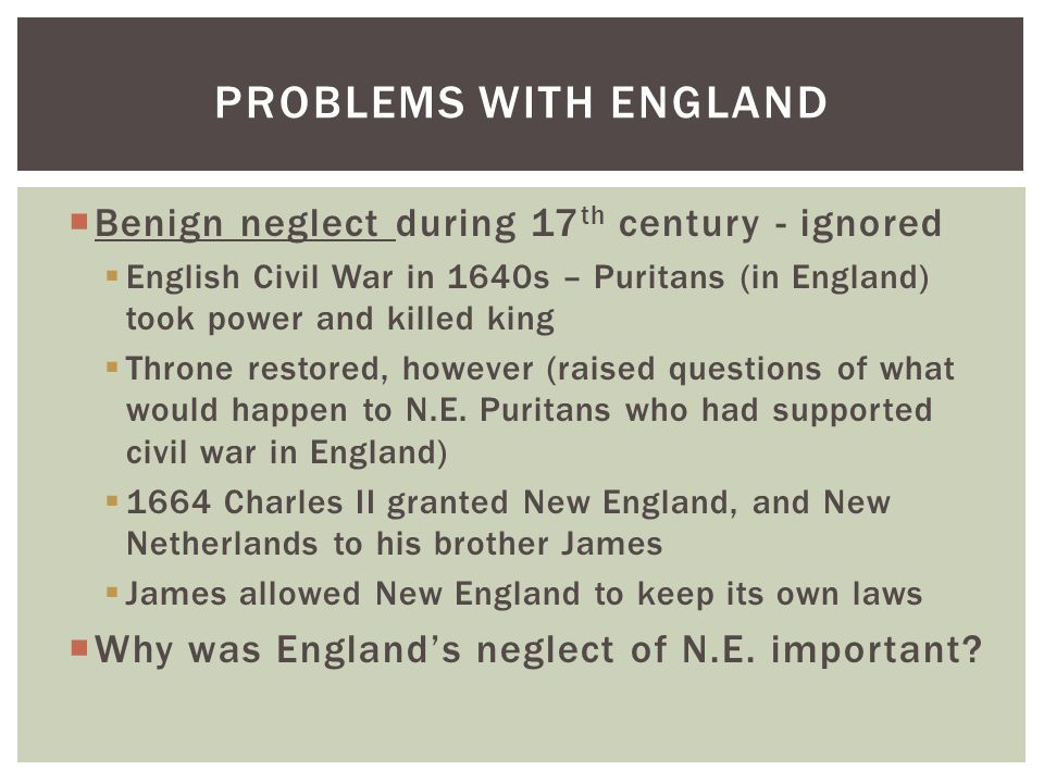  Benign neglect during 17 th century - ignored  English Civil War in 1640s – Puritans (in England) took power and killed king  Throne restored, however (raised questions of what would happen to N.E.