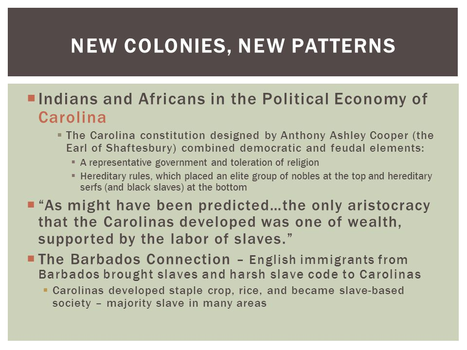 NEW COLONIES, NEW PATTERNS  Indians and Africans in the Political Economy of Carolina  The Carolina constitution designed by Anthony Ashley Cooper (the Earl of Shaftesbury) combined democratic and feudal elements:  A representative government and toleration of religion  Hereditary rules, which placed an elite group of nobles at the top and hereditary serfs (and black slaves) at the bottom  As might have been predicted…the only aristocracy that the Carolinas developed was one of wealth, supported by the labor of slaves.  The Barbados Connection – English immigrants from Barbados brought slaves and harsh slave code to Carolinas  Carolinas developed staple crop, rice, and became slave-based society – majority slave in many areas