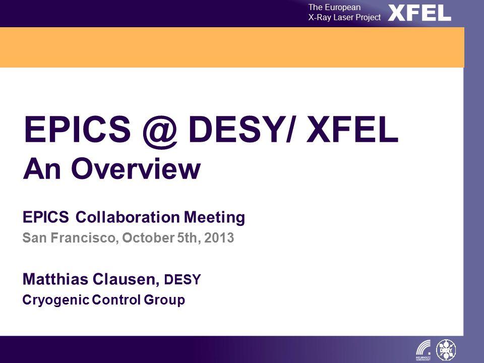 XFEL The European X-Ray Laser Project EPICS @ DESY/ XFEL An Overview EPICS Collaboration Meeting San Francisco, October 5th, 2013 Matthias Clausen, DE
