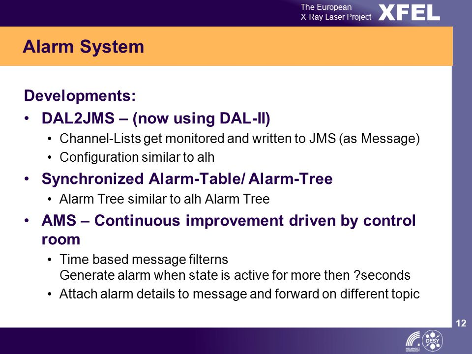 XFEL The European X-Ray Laser Project 12 Developments: DAL2JMS – (now using DAL-II) Channel-Lists get monitored and written to JMS (as Message) Configuration similar to alh Synchronized Alarm-Table/ Alarm-Tree Alarm Tree similar to alh Alarm Tree AMS – Continuous improvement driven by control room Time based message filterns Generate alarm when state is active for more then ?seconds Attach alarm details to message and forward on different topic Alarm System