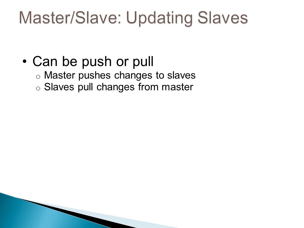 Can be push or pull o Master pushes changes to slaves o Slaves pull changes from master