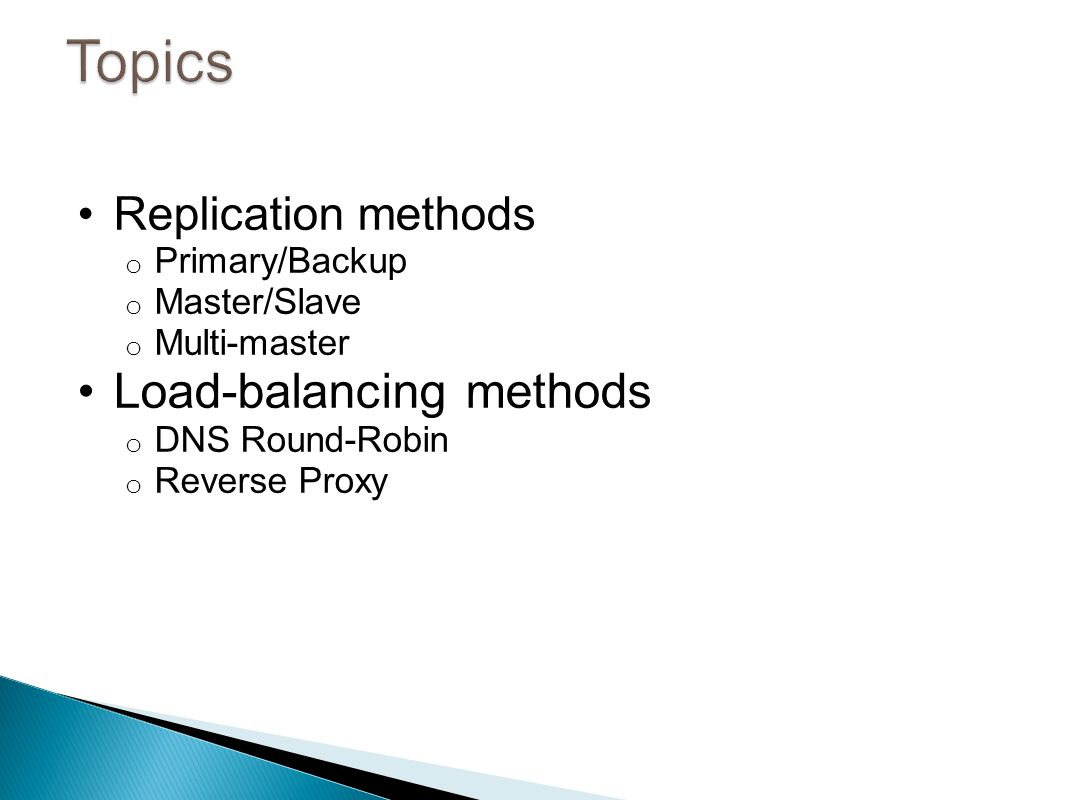 Replication methods o Primary/Backup o Master/Slave o Multi-master Load-balancing methods o DNS Round-Robin o Reverse Proxy