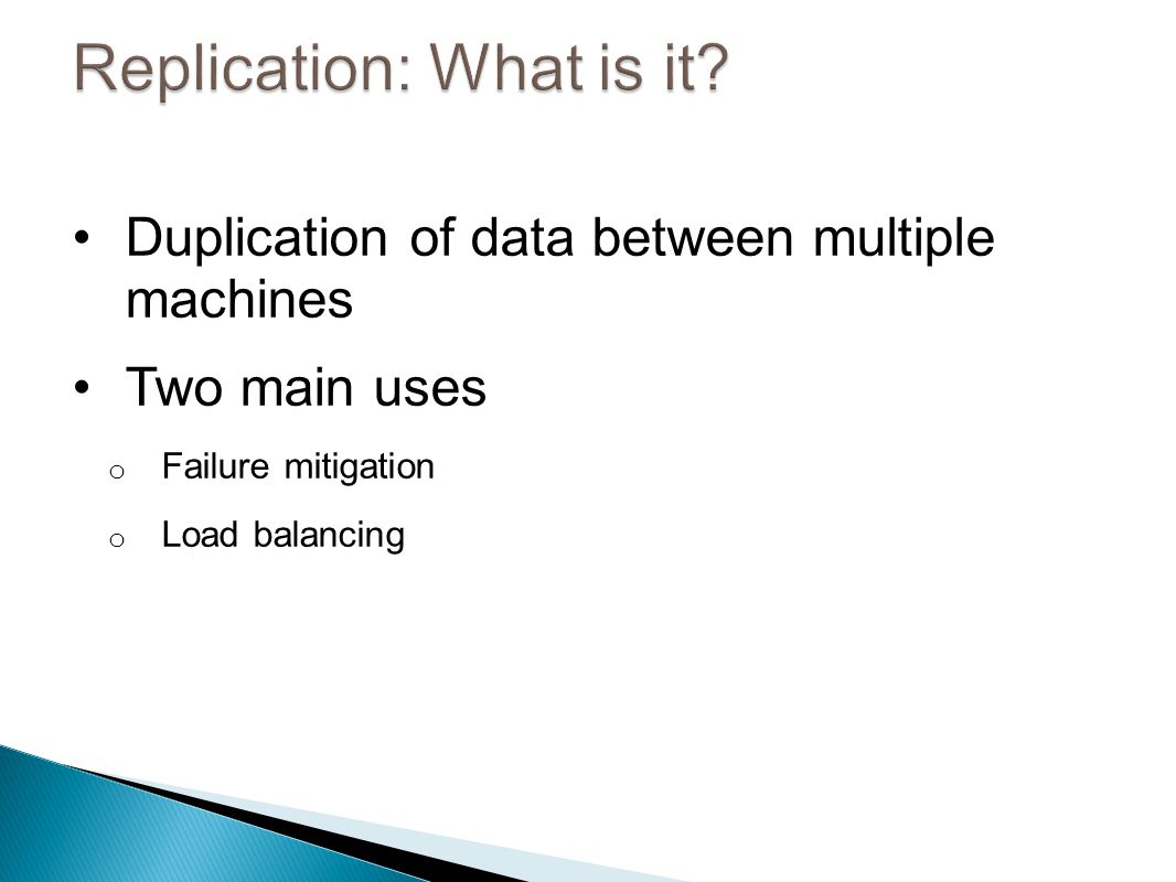 Duplication of data between multiple machines Two main uses o Failure mitigation o Load balancing