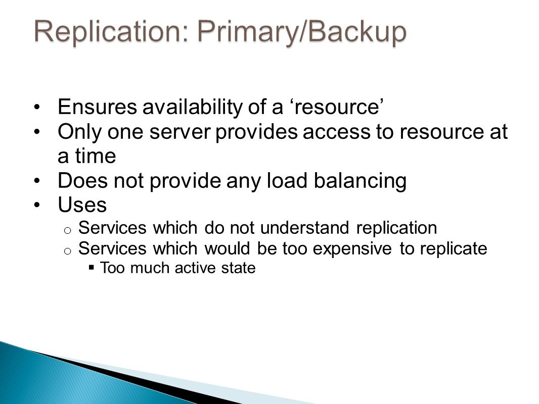 Ensures availability of a 'resource' Only one server provides access to resource at a time Does not provide any load balancing Uses o Services which do not understand replication o Services which would be too expensive to replicate  Too much active state