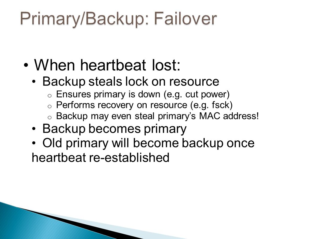 When heartbeat lost: Backup steals lock on resource o Ensures primary is down (e.g.