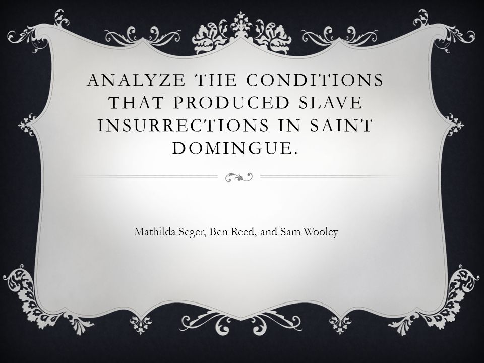 ANALYZE THE CONDITIONS THAT PRODUCED SLAVE INSURRECTIONS IN SAINT DOMINGUE. Mathilda Seger, Ben Reed, and Sam Wooley