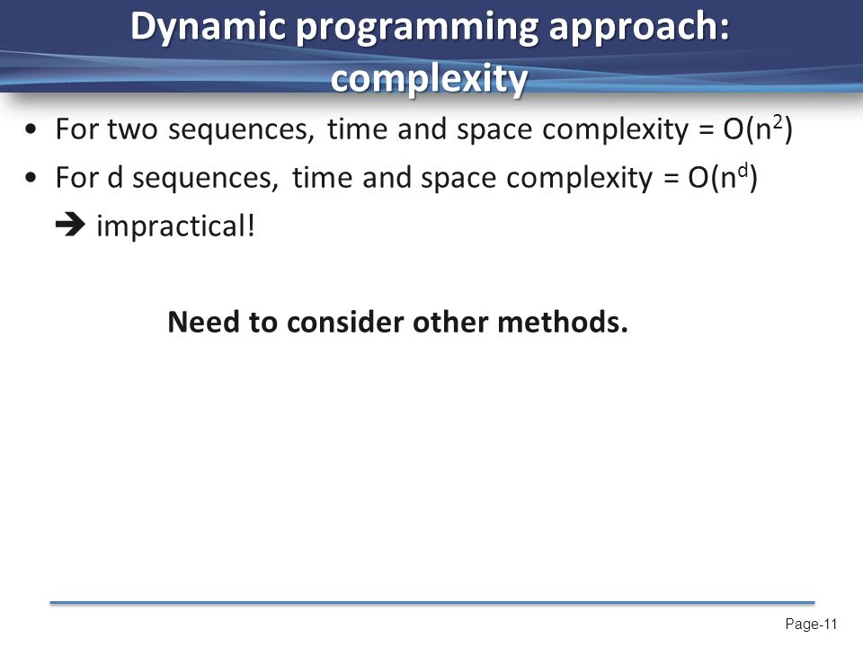Page-11 Dynamic programming approach: complexity For two sequences, time and space complexity = O(n 2 ) For d sequences, time and space complexity = O(n d )  impractical.