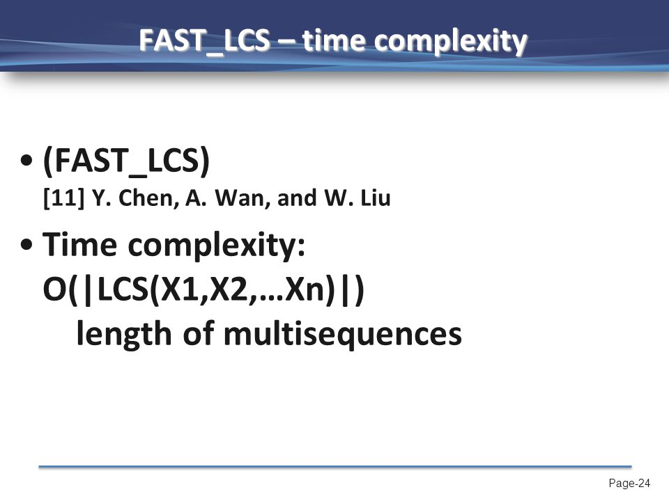 Page-24 FAST_LCS – time complexity (FAST_LCS) [11] Y. Chen, A. Wan, and W. Liu Time complexity: O(|LCS(X1,X2,…Xn)|) length of multisequences