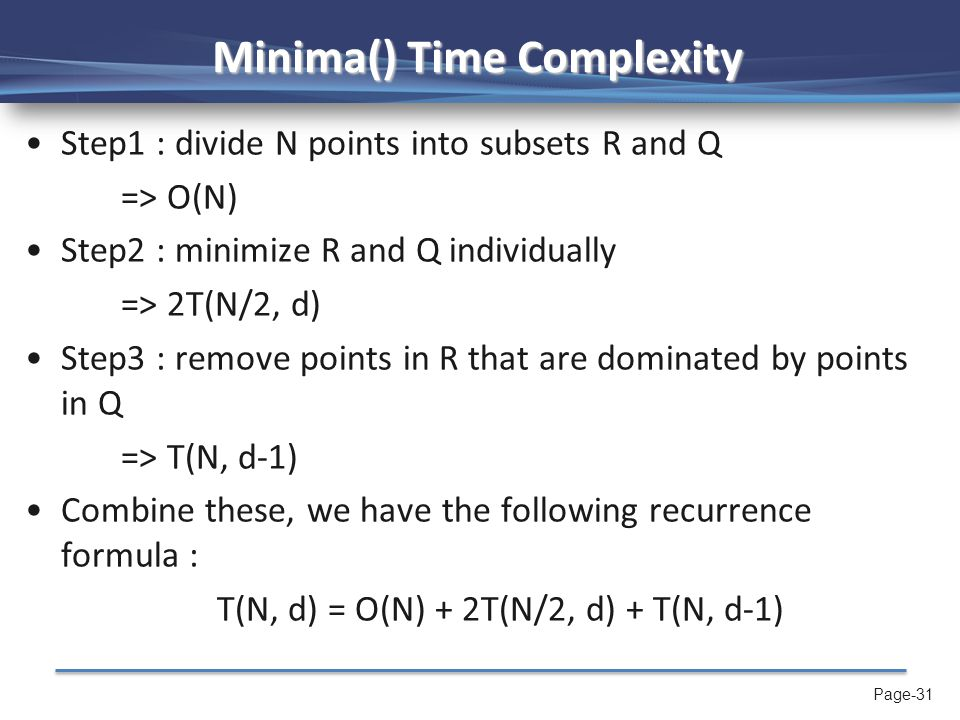 Page-31 Minima() Time Complexity Step1 : divide N points into subsets R and Q => O(N) Step2 : minimize R and Q individually => 2T(N/2, d) Step3 : remo