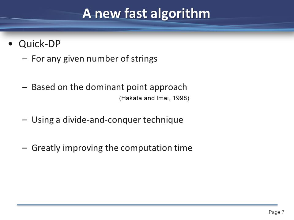 Page-7 A new fast algorithm Quick-DP –For any given number of strings –Based on the dominant point approach (Hakata and Imai, 1998) –Using a divide-and-conquer technique –Greatly improving the computation time