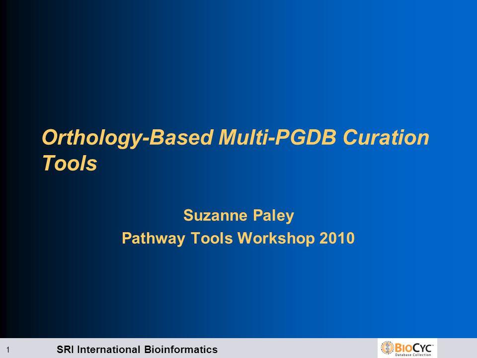 SRI International Bioinformatics 1 Orthology-Based Multi-PGDB Curation Tools Suzanne Paley Pathway Tools Workshop 2010
