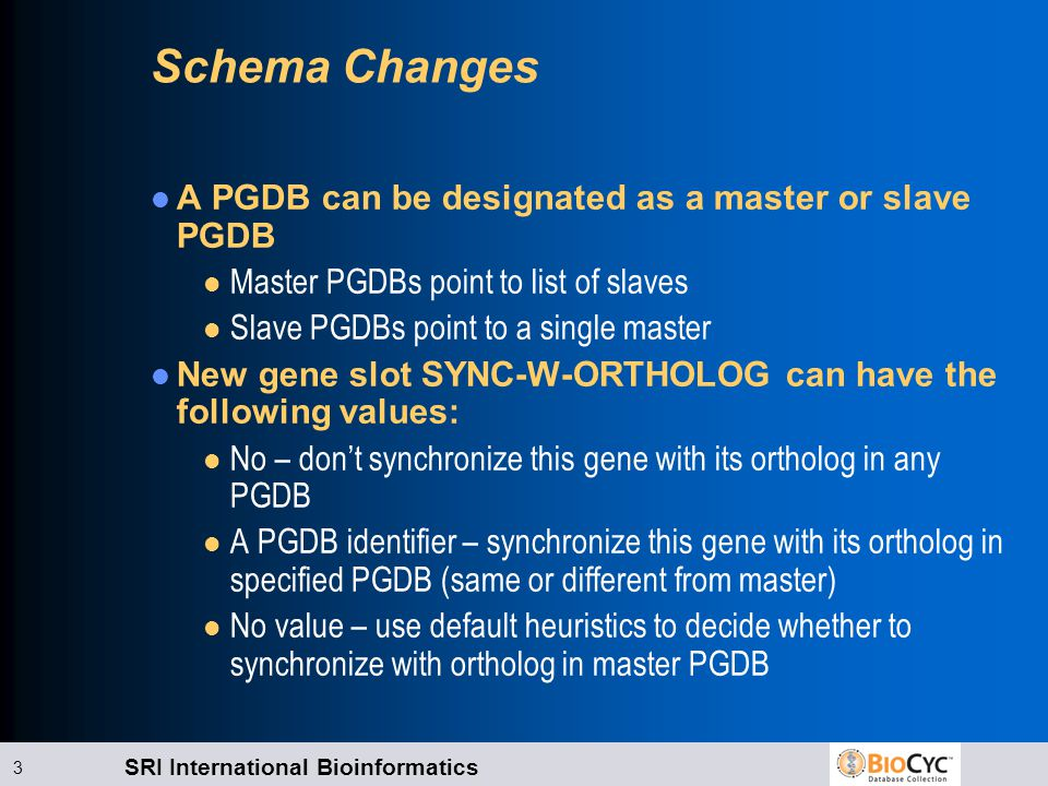 SRI International Bioinformatics 3 Schema Changes A PGDB can be designated as a master or slave PGDB l Master PGDBs point to list of slaves l Slave PGDBs point to a single master New gene slot SYNC-W-ORTHOLOG can have the following values: l No – don't synchronize this gene with its ortholog in any PGDB l A PGDB identifier – synchronize this gene with its ortholog in specified PGDB (same or different from master) l No value – use default heuristics to decide whether to synchronize with ortholog in master PGDB