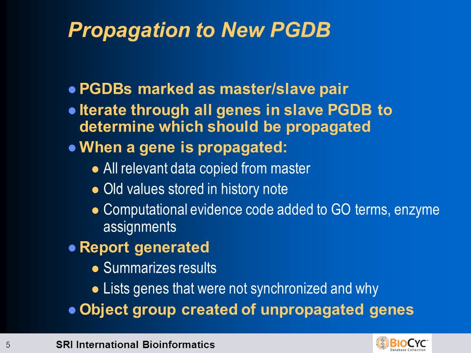 SRI International Bioinformatics 5 Propagation to New PGDB PGDBs marked as master/slave pair Iterate through all genes in slave PGDB to determine whic