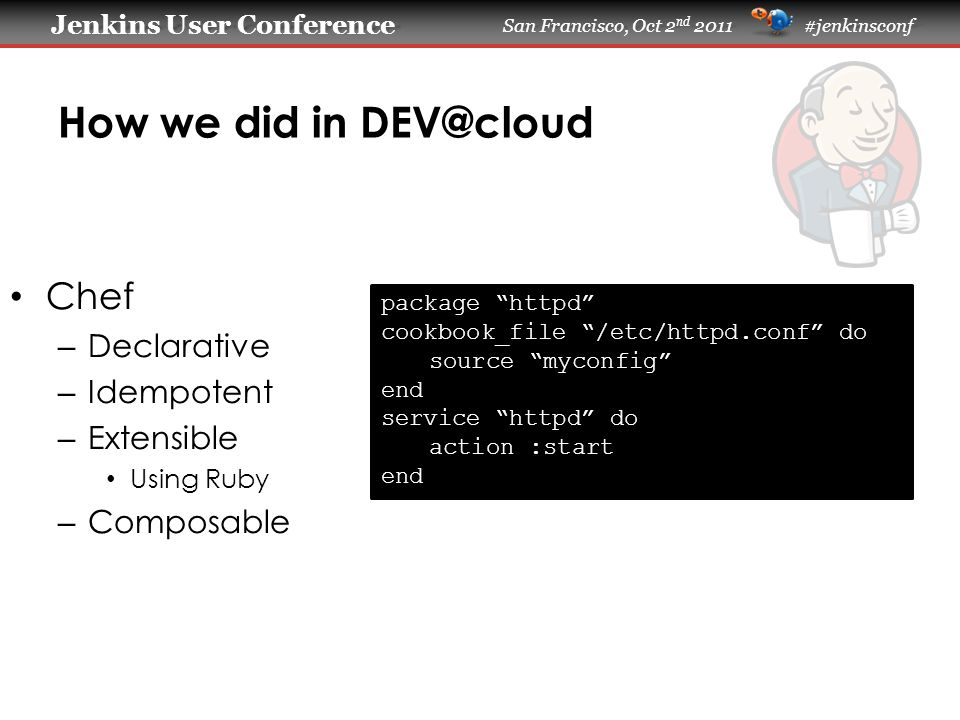 Jenkins User Conference Jenkins User Conference San Francisco, Oct 2 nd 2011 #jenkinsconf How we did in DEV@cloud Chef – Declarative – Idempotent – Extensible Using Ruby – Composable package httpd cookbook_file /etc/httpd.conf do source myconfig end service httpd do action :start end