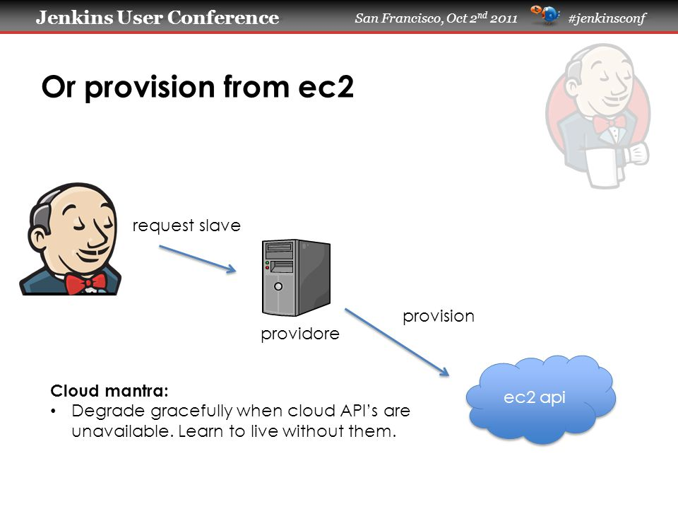 Jenkins User Conference Jenkins User Conference San Francisco, Oct 2 nd 2011 #jenkinsconf Or provision from ec2 ec2 api providore request slave provision Cloud mantra: Degrade gracefully when cloud API's are unavailable.