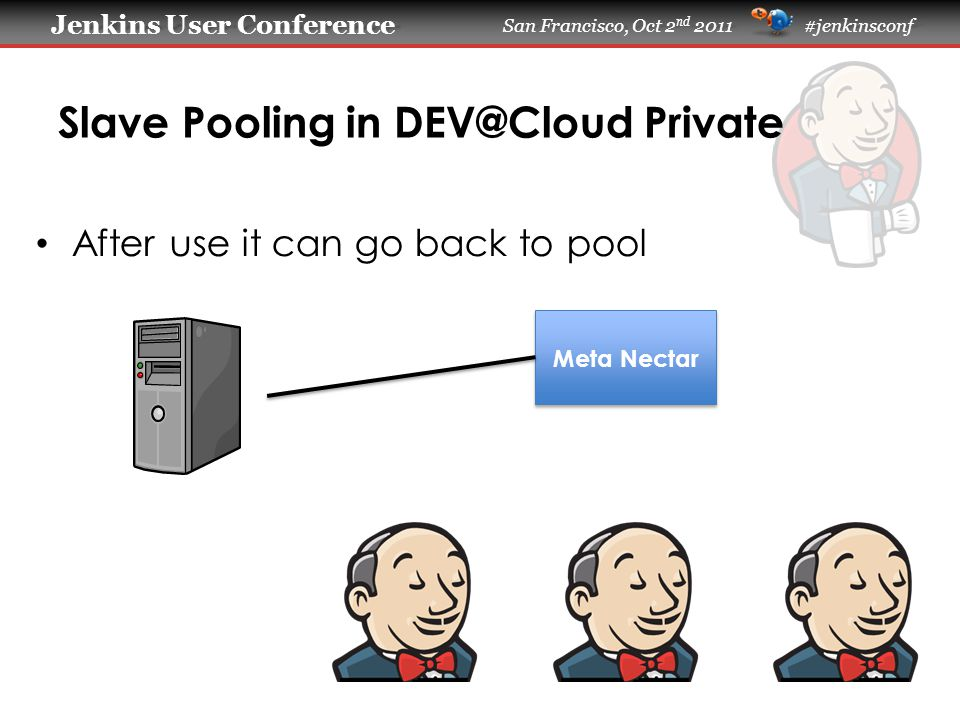 Jenkins User Conference Jenkins User Conference San Francisco, Oct 2 nd 2011 #jenkinsconf Slave Pooling in DEV@Cloud Private After use it can go back to pool Meta Nectar