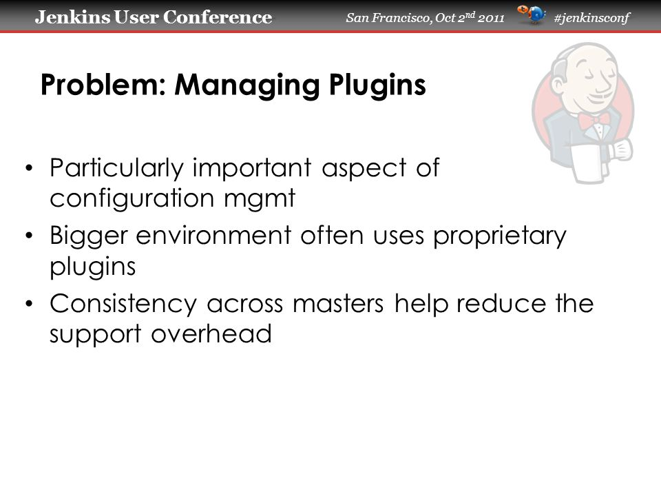 Jenkins User Conference Jenkins User Conference San Francisco, Oct 2 nd 2011 #jenkinsconf Problem: Managing Plugins Particularly important aspect of configuration mgmt Bigger environment often uses proprietary plugins Consistency across masters help reduce the support overhead