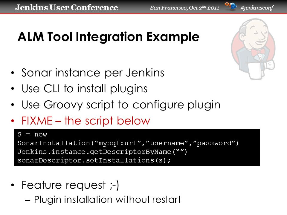 Jenkins User Conference Jenkins User Conference San Francisco, Oct 2 nd 2011 #jenkinsconf ALM Tool Integration Example Sonar instance per Jenkins Use CLI to install plugins Use Groovy script to configure plugin FIXME – the script below Feature request ;-) – Plugin installation without restart S = new SonarInstallation( mysql:url , username , password ) Jenkins.instance.getDescriptorByName( ) sonarDescriptor.setInstallations(s);